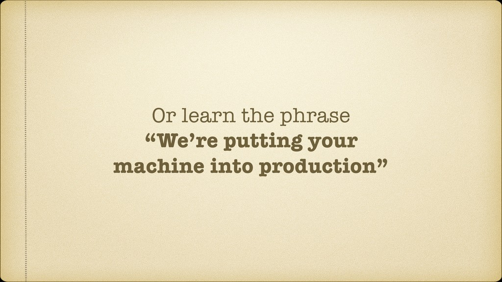 "Or learn the phrase ""We're putting your machine..."