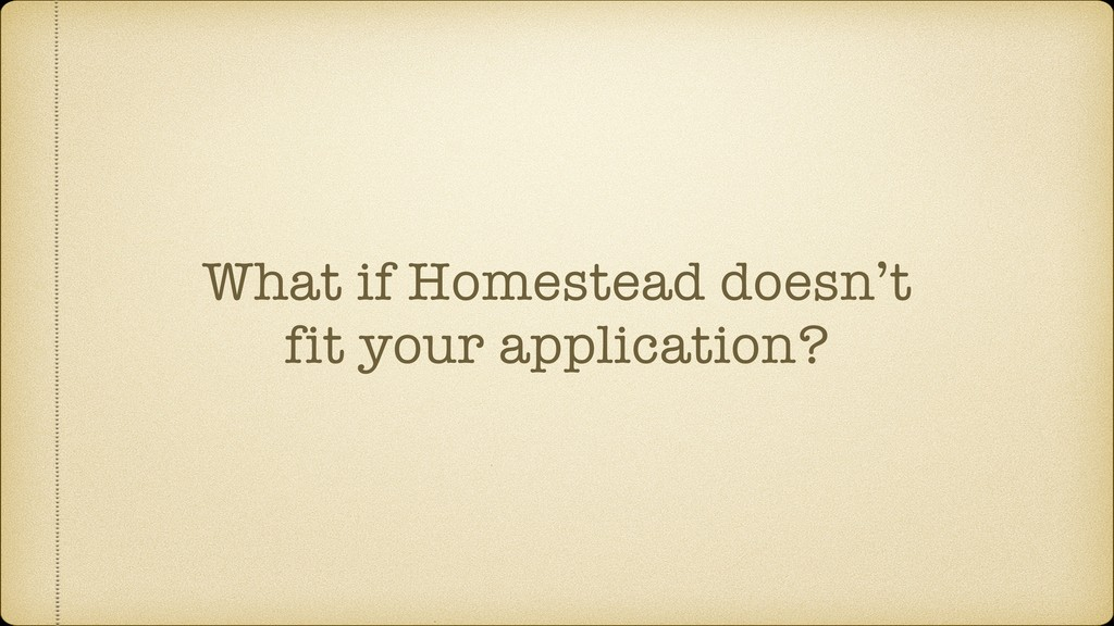 What if Homestead doesn't fit your application?