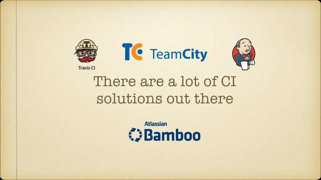 There are a lot of CI solutions out there
