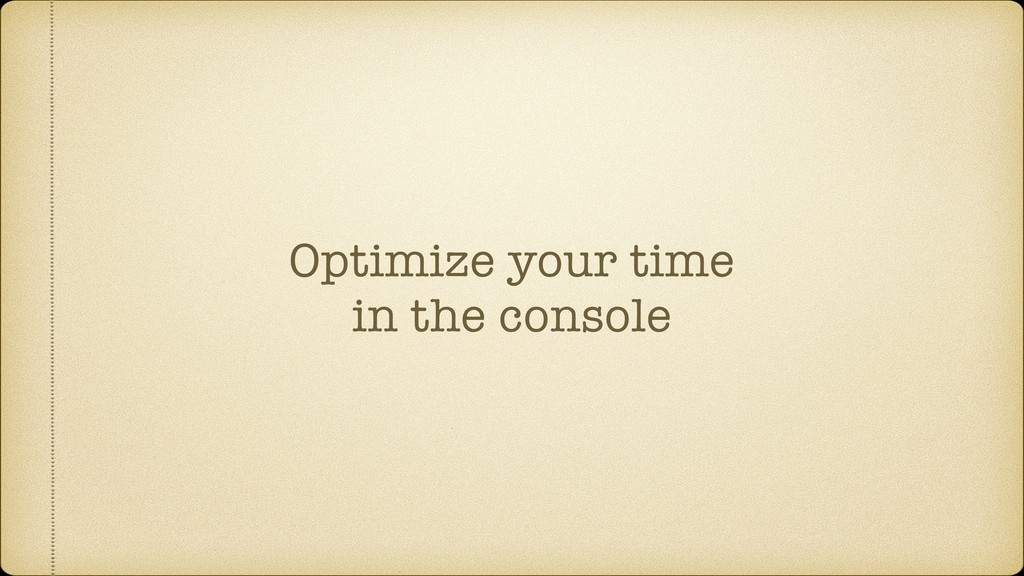 Optimize your time in the console
