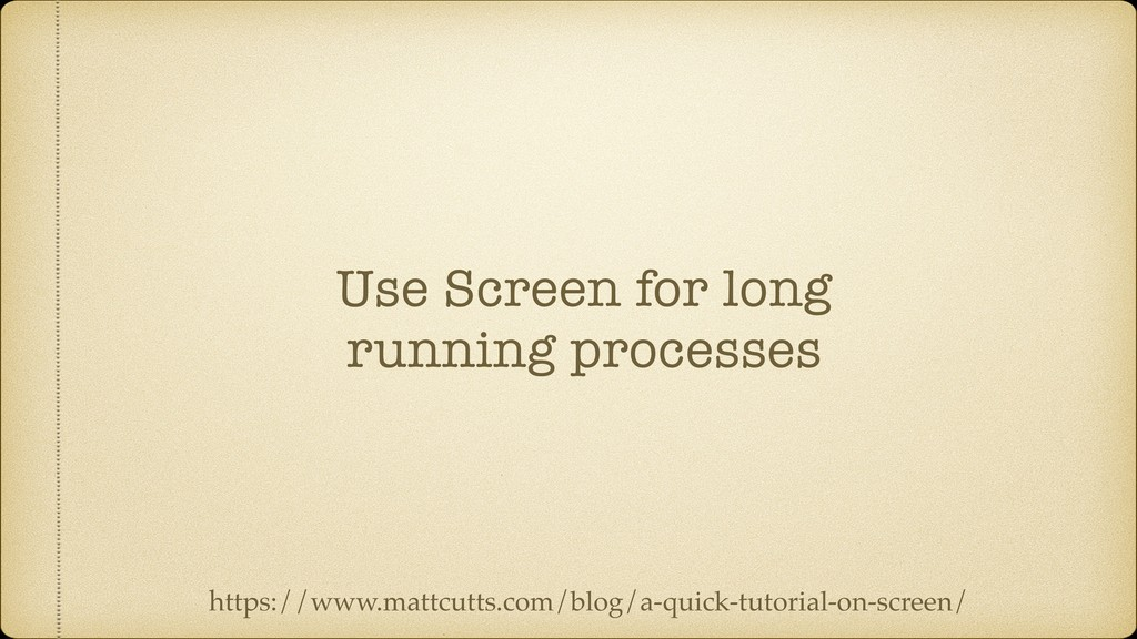 Use Screen for long running processes https://w...