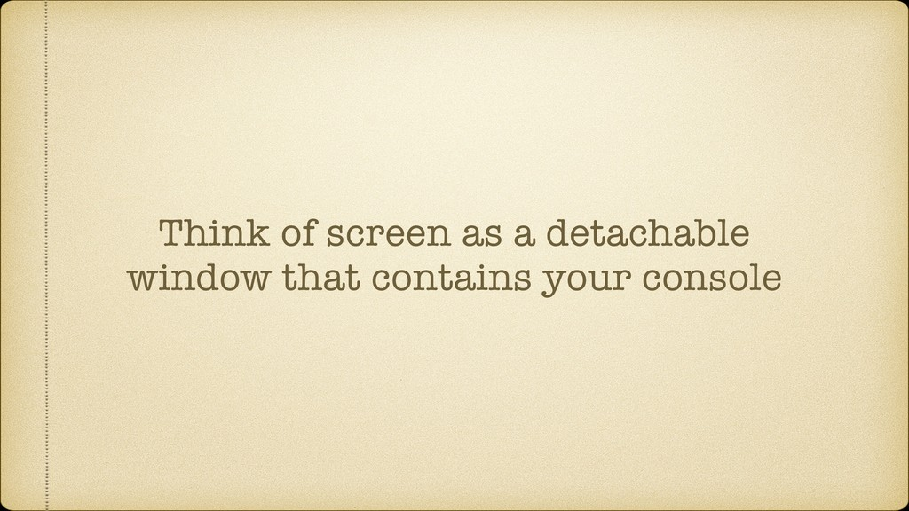 Think of screen as a detachable window that con...