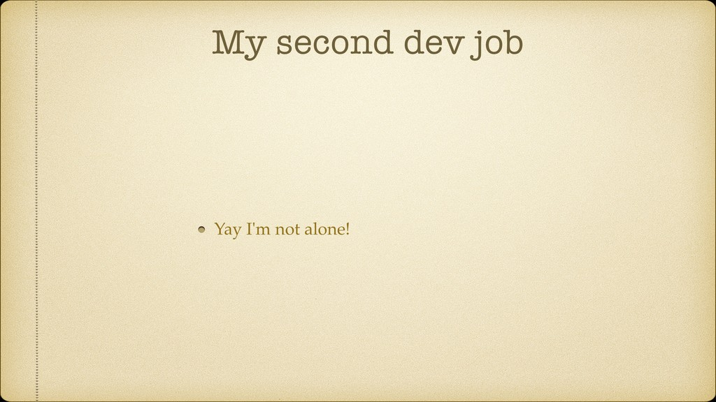 My second dev job Yay I'm not alone!