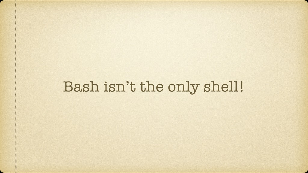 Bash isn't the only shell!