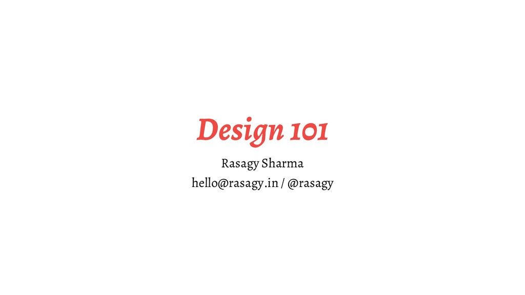 Design 101 Rasagy Sharma hello@rasagy.in / @ras...
