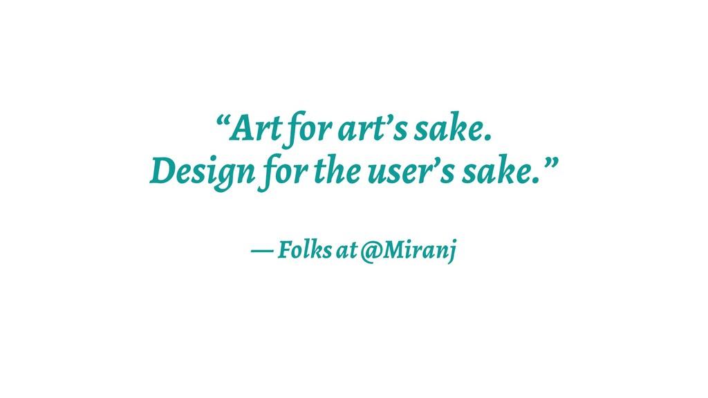 """""""Art for art's sake. Design for the user's sake..."""
