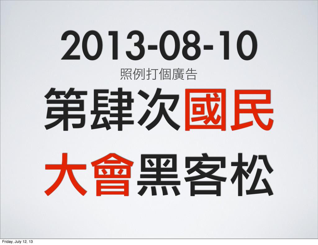 2013-08-10 第肆次國民 大會黑客松 রྫଧݸኍࠂ Friday, July 12, ...