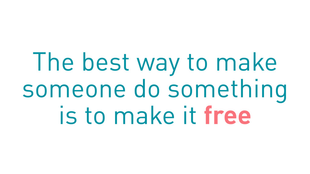 The best way to make someone do something is to...