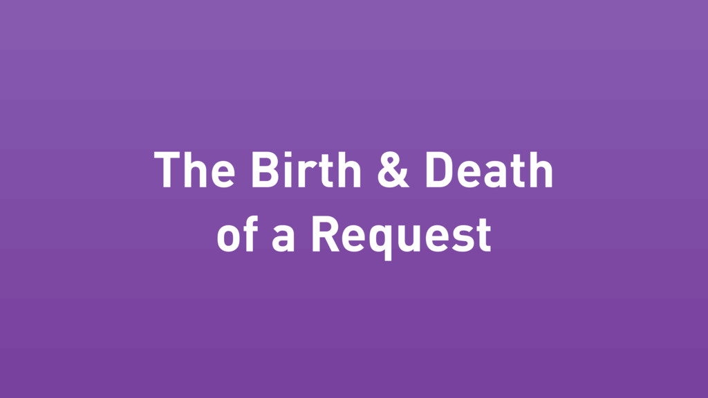 The Birth & Death of a Request