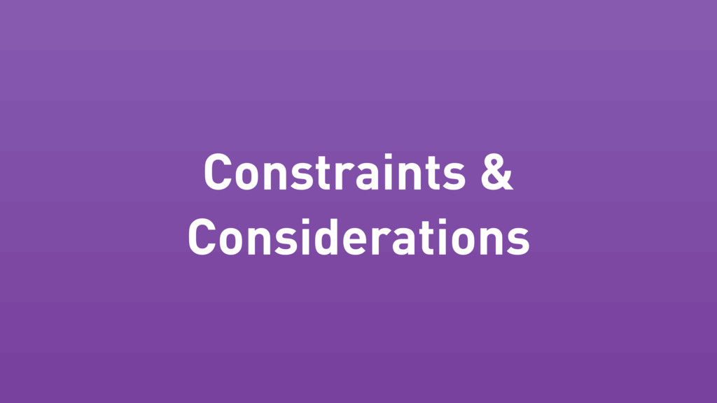 Constraints & Considerations