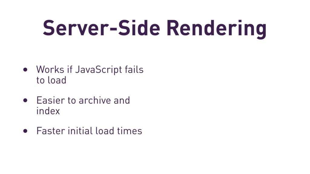 Server-Side Rendering • Works if JavaScript fai...