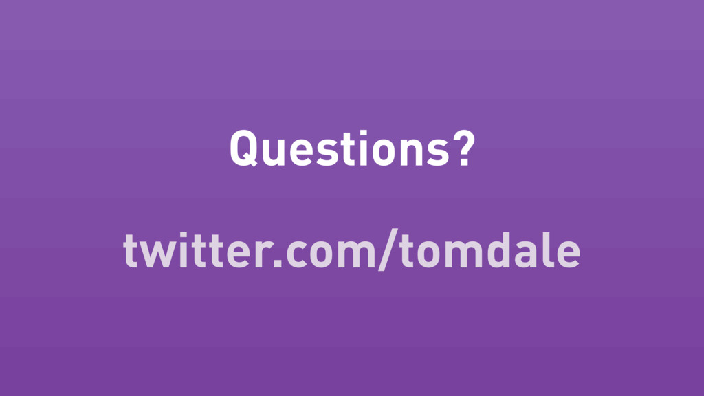 Questions? twitter.com/tomdale
