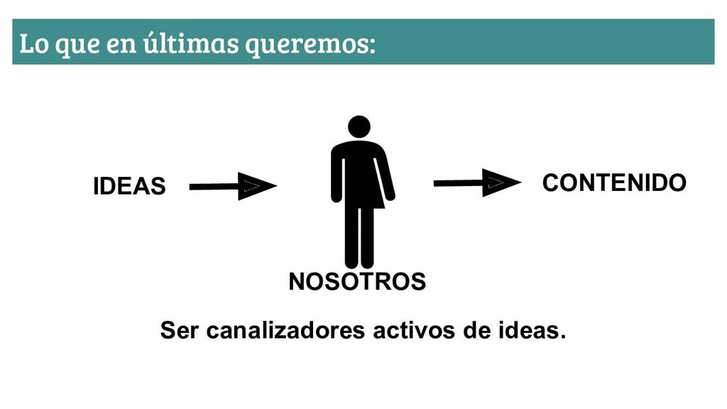 Lo que en últimas queremos: CONTENIDO IDEAS Ser...