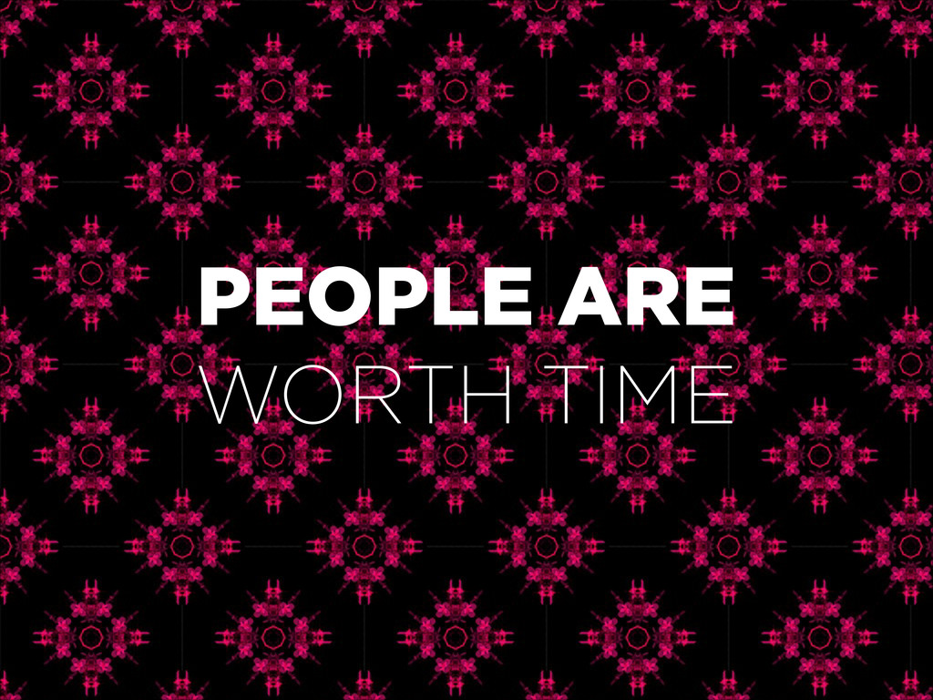 PEOPLE ARE WORTH TIME