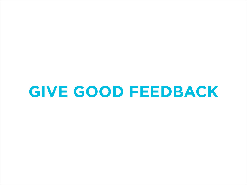 GIVE GOOD FEEDBACK