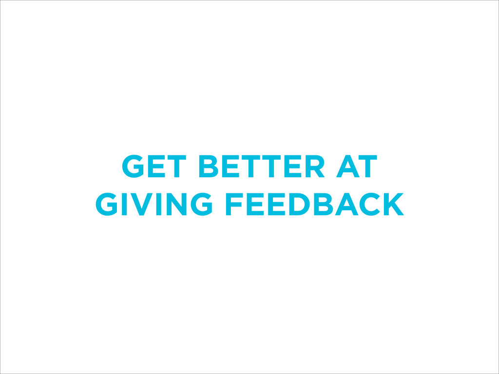 GET BETTER AT GIVING FEEDBACK