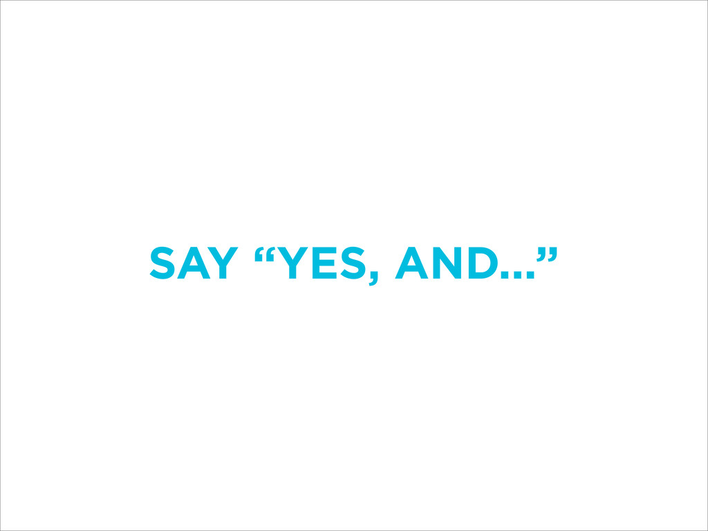 "SAY ""YES, AND..."""