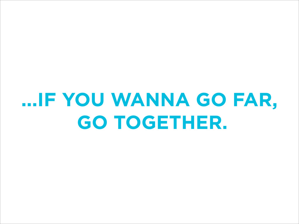 ...IF YOU WANNA GO FAR, GO TOGETHER.