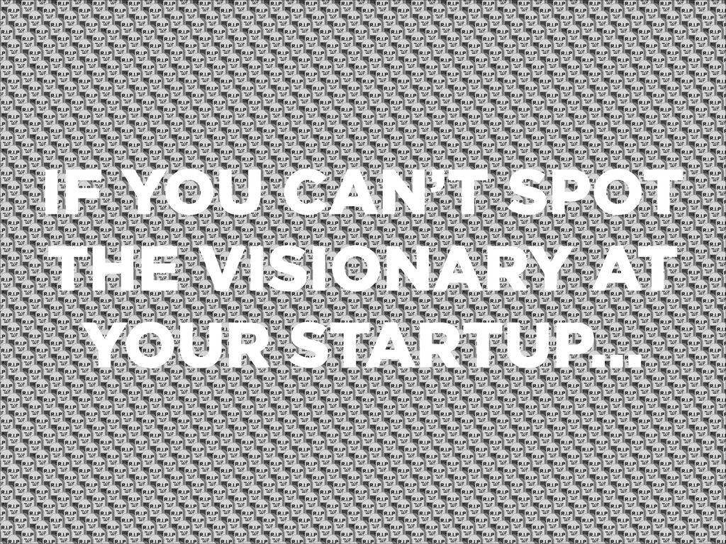IF YOU CAN'T SPOT THE VISIONARY AT YOUR STARTUP...