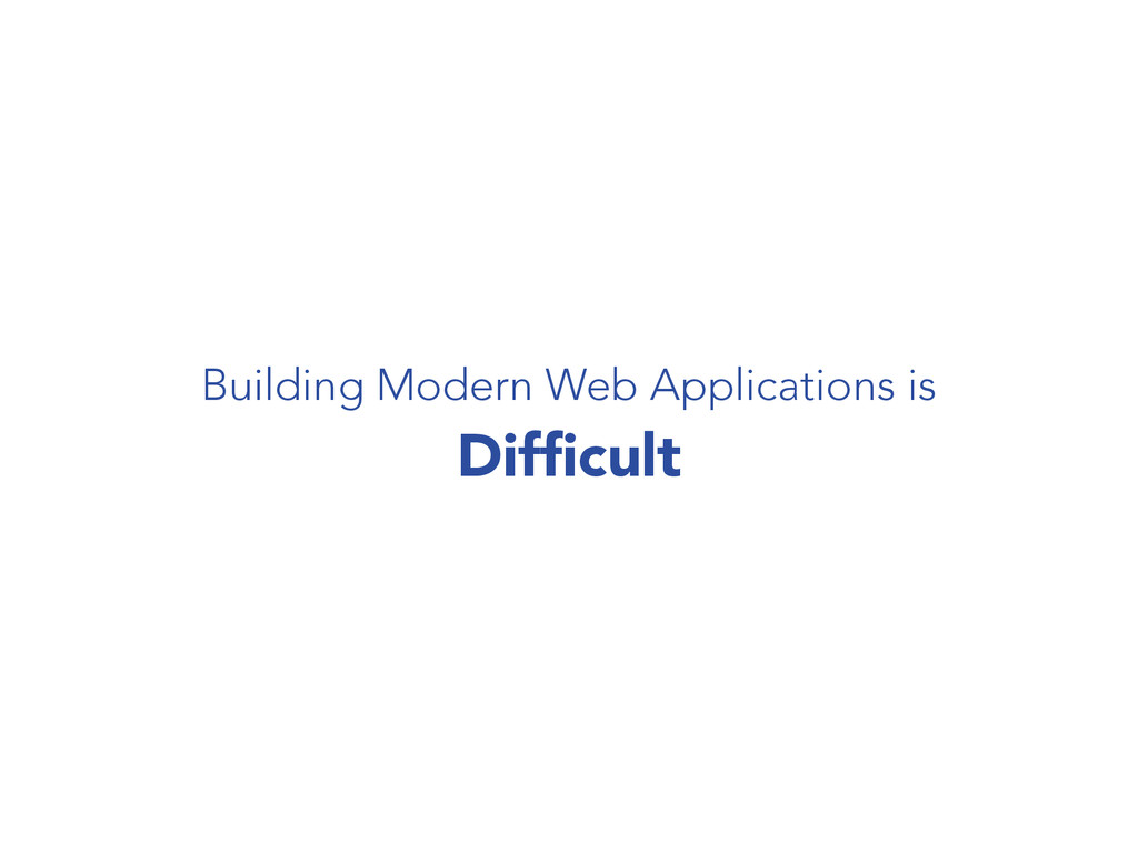 Building Modern Web Applications is Difficult