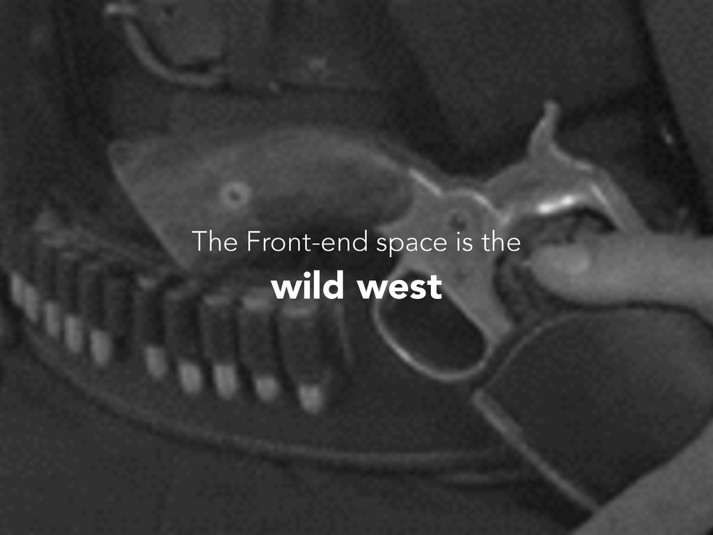 The Front-end space is the wild west