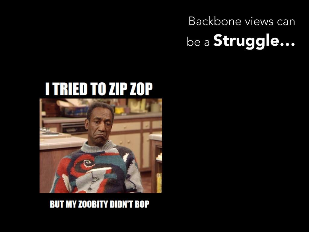 Backbone views can be a Struggle…