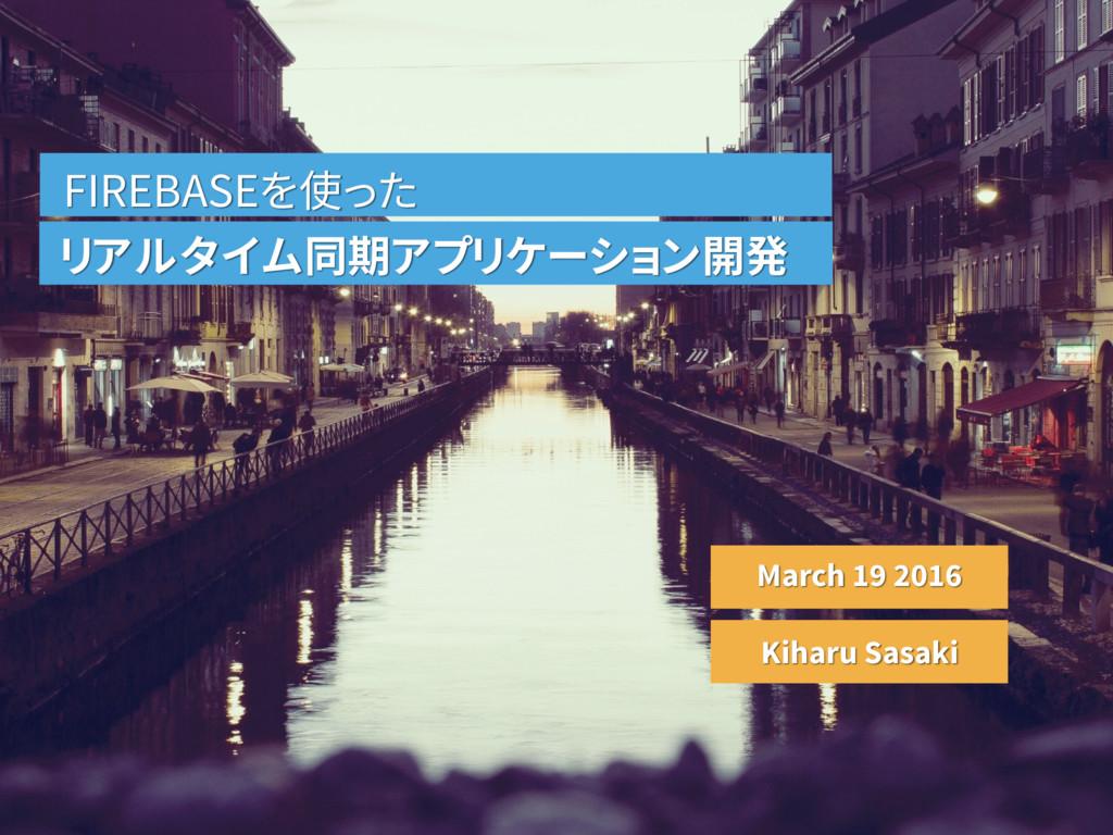 FIREBASEを使った リアルタイム同期アプリケーション開発 March 19 2016 K...