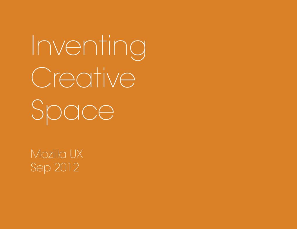Inventing Creative Space Mozilla UX Sep 2012