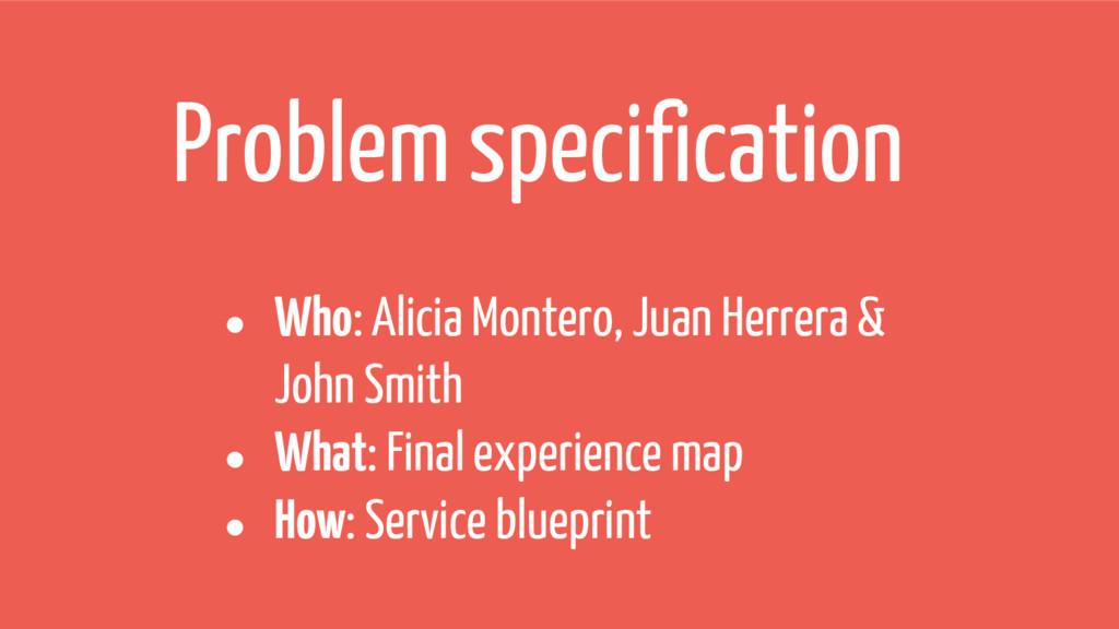 Problem specification ● Who: Alicia Montero, Ju...