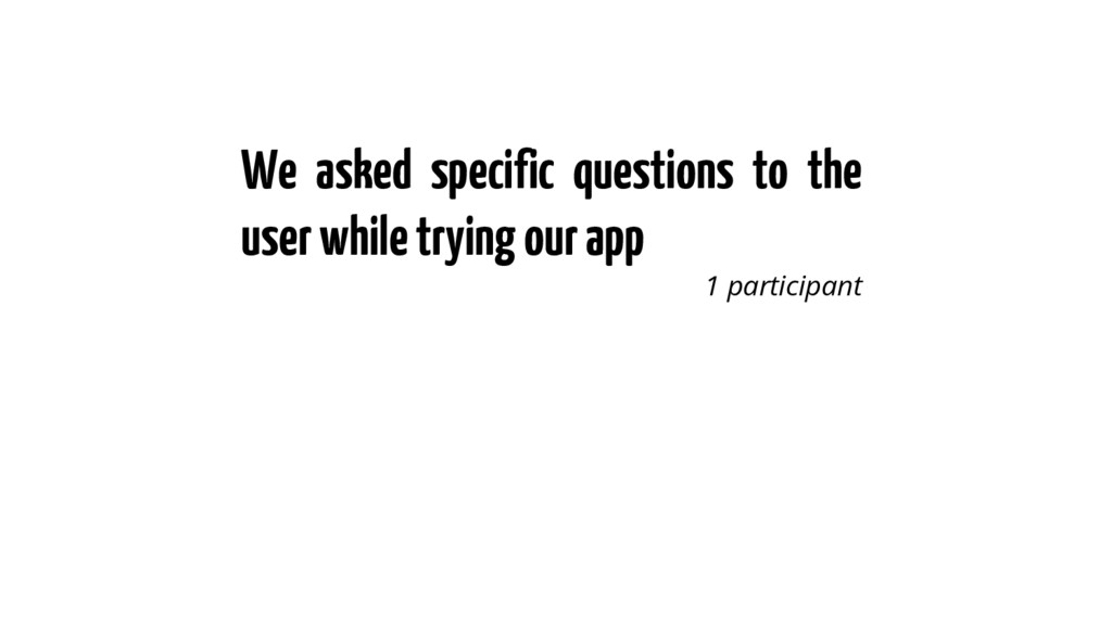 We asked specific questions to the user while t...