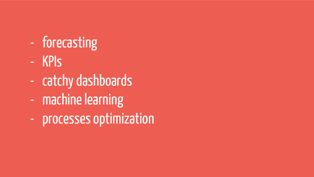 - forecasting - KPIs - catchy dashboards - mach...