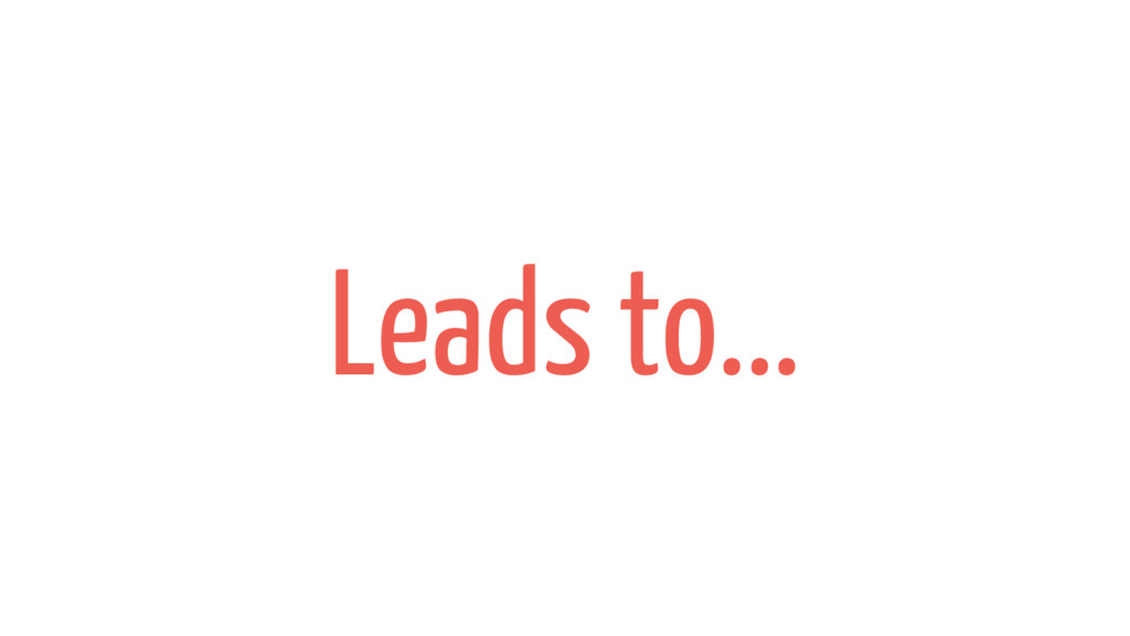 Leads to...