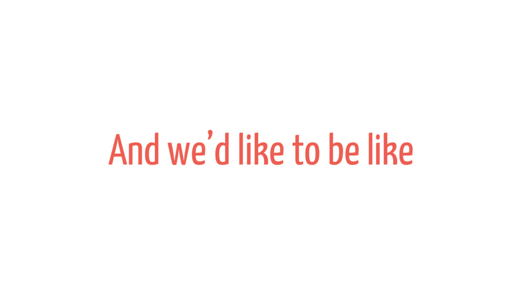 And we'd like to be like