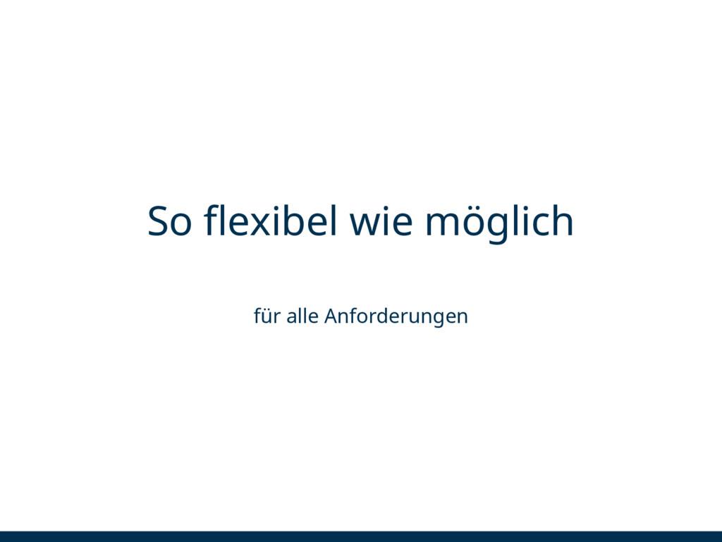 So flexibel wie möglich für alle Anforderungen