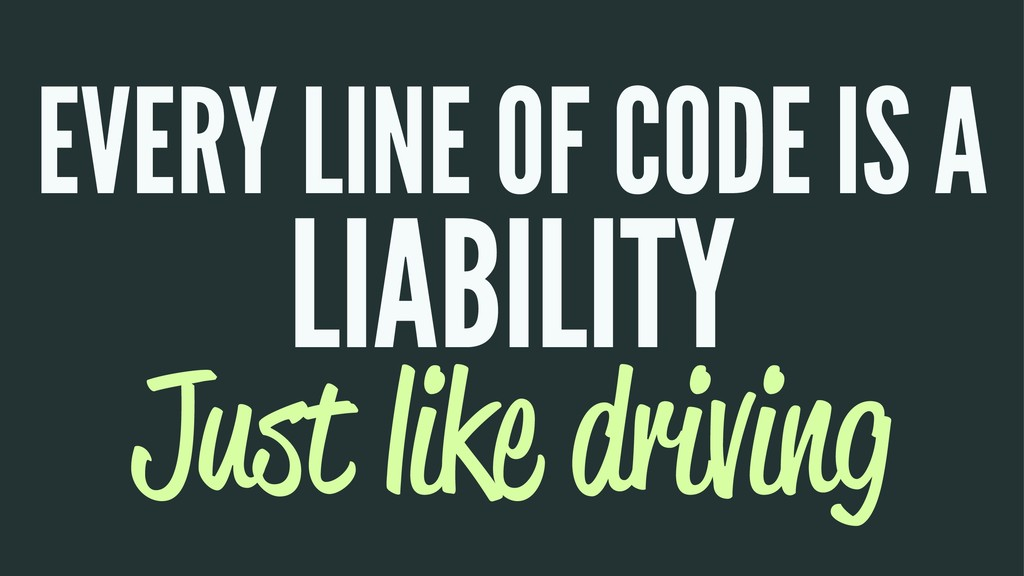 EVERY LINE OF CODE IS A LIABILITY Just like dri...