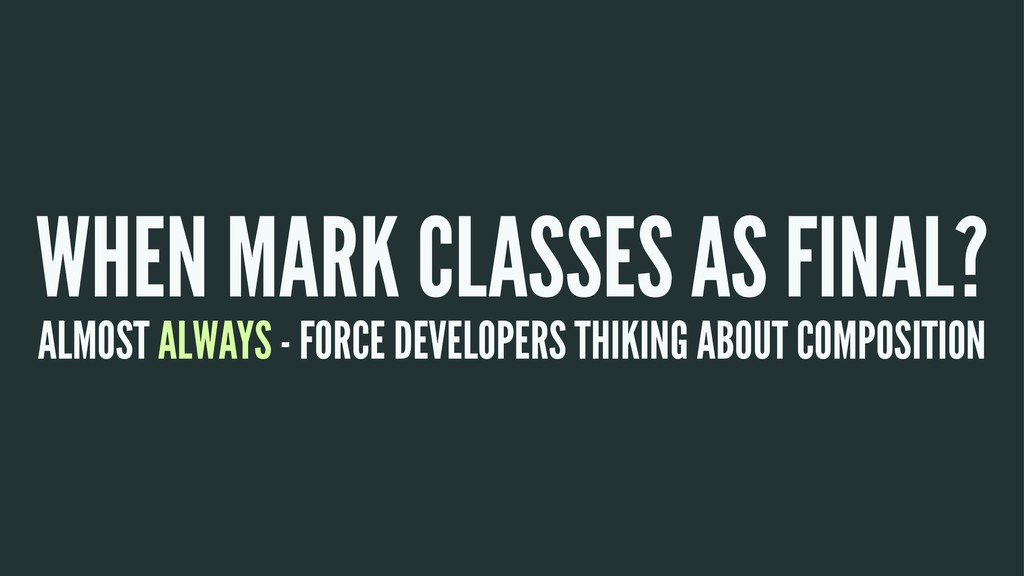 WHEN MARK CLASSES AS FINAL? ALMOST ALWAYS - FOR...