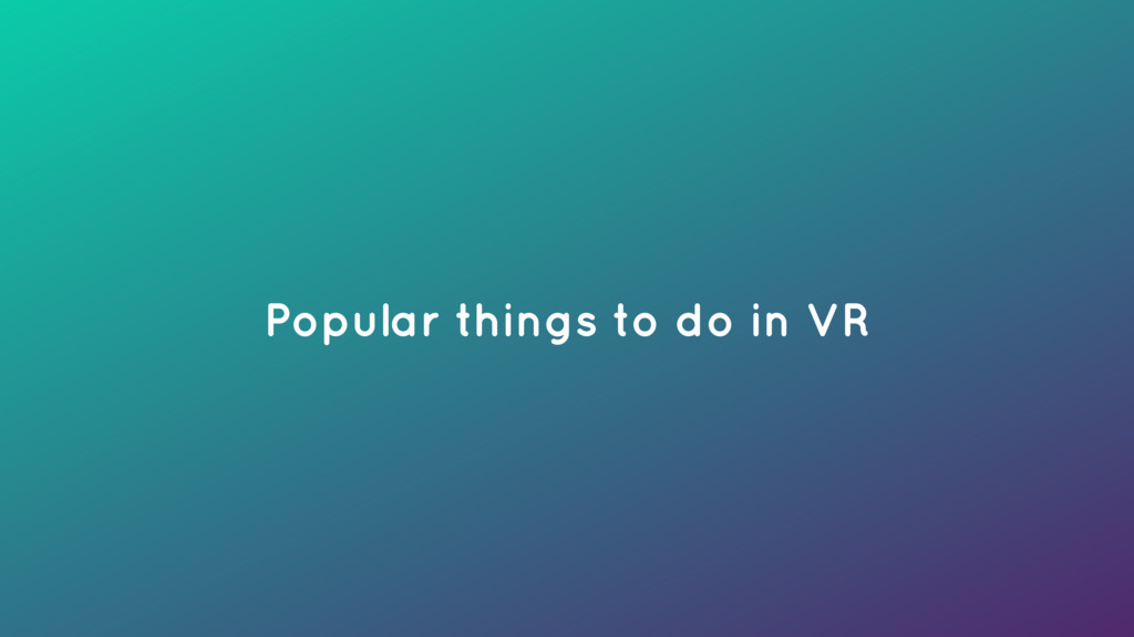 Popular things to do in VR