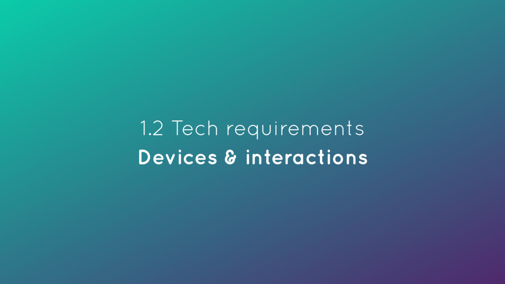 1.2 Tech requirements Devices & interactions