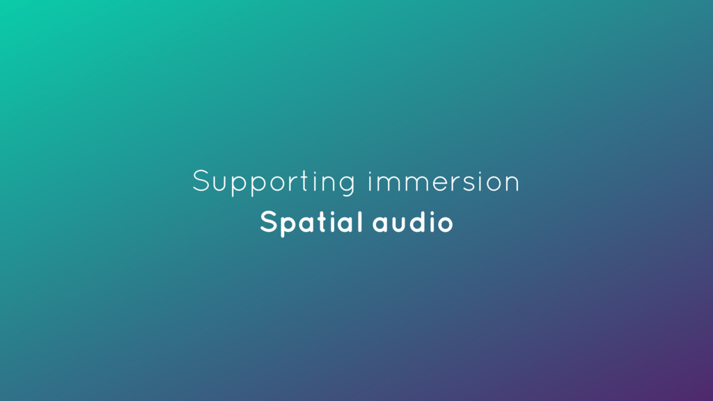 Supporting immersion Spatial audio