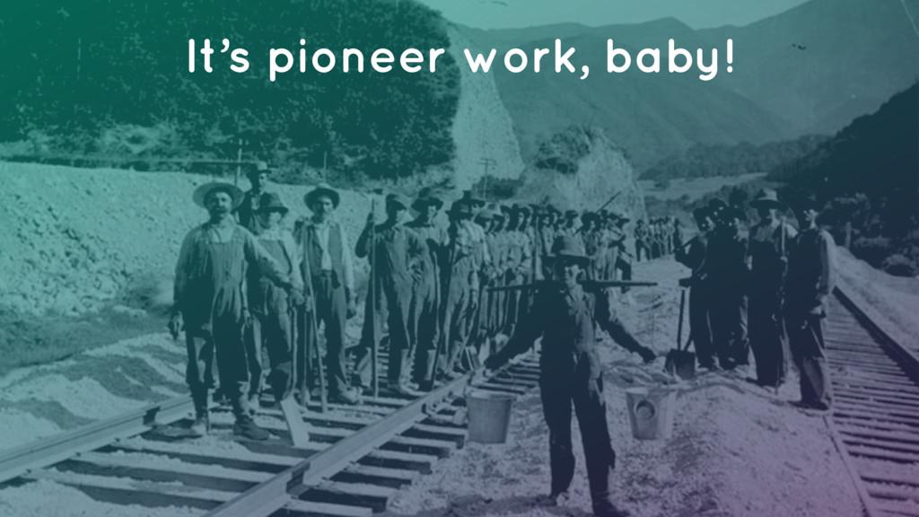 It's pioneer work, baby!