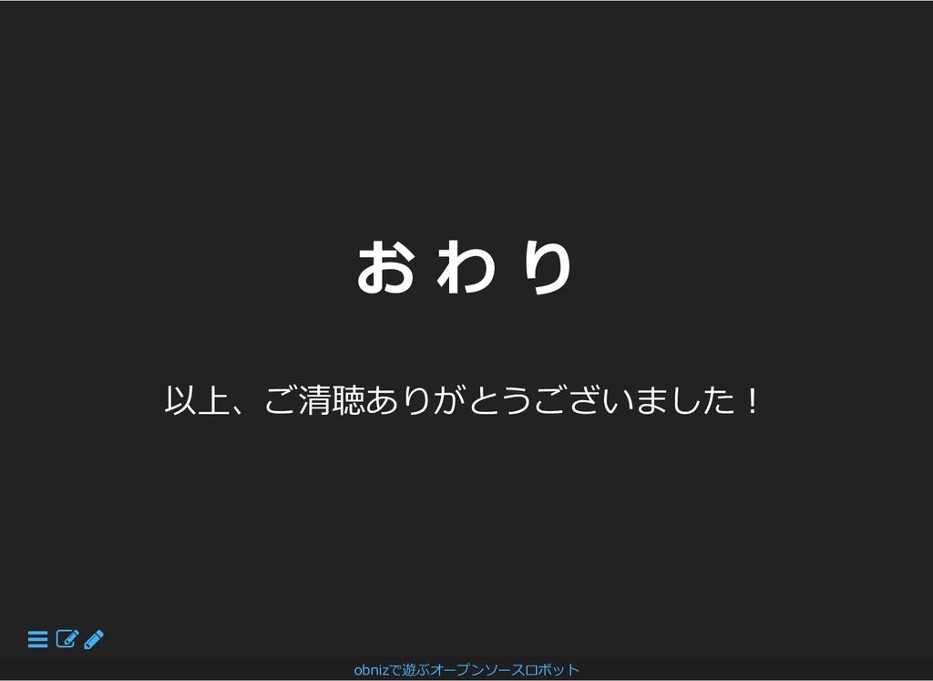 お わ り お わ り 以上、ご清聴ありがとうございました︕ obnizで遊ぶオープンソースロ...