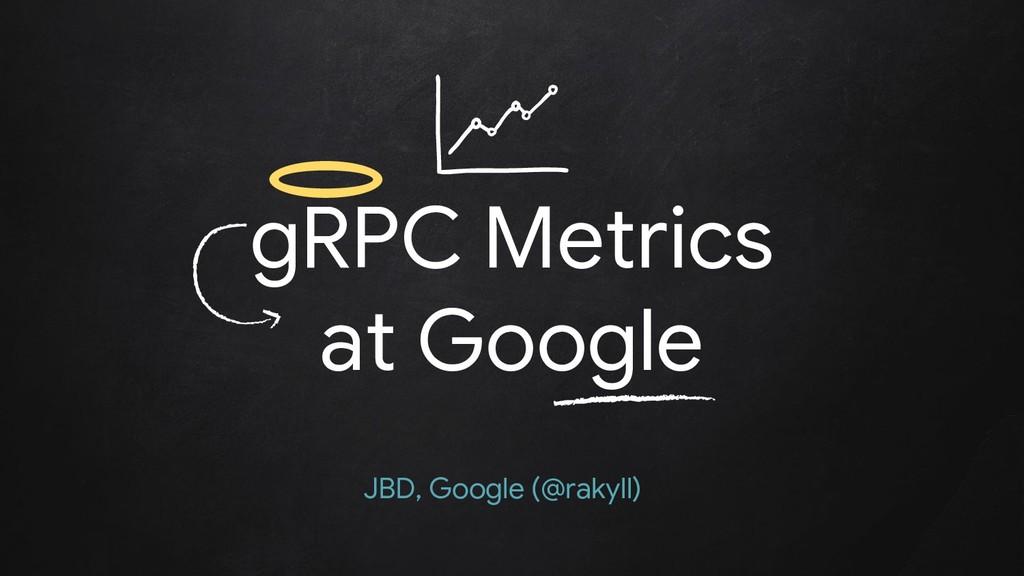 gRPC Metrics at Google JBD, Google (@rakyll)