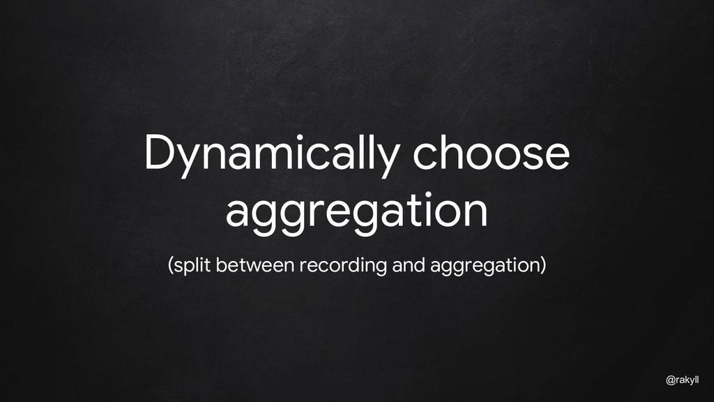 @rakyll Dynamically choose aggregation (split b...