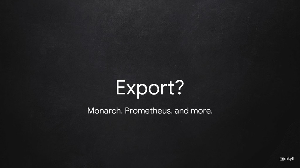 @rakyll Export? Monarch, Prometheus, and more.