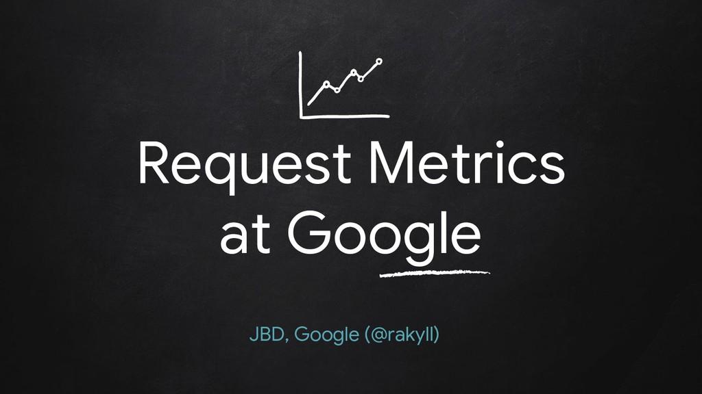 Request Metrics at Google JBD, Google (@rakyll)