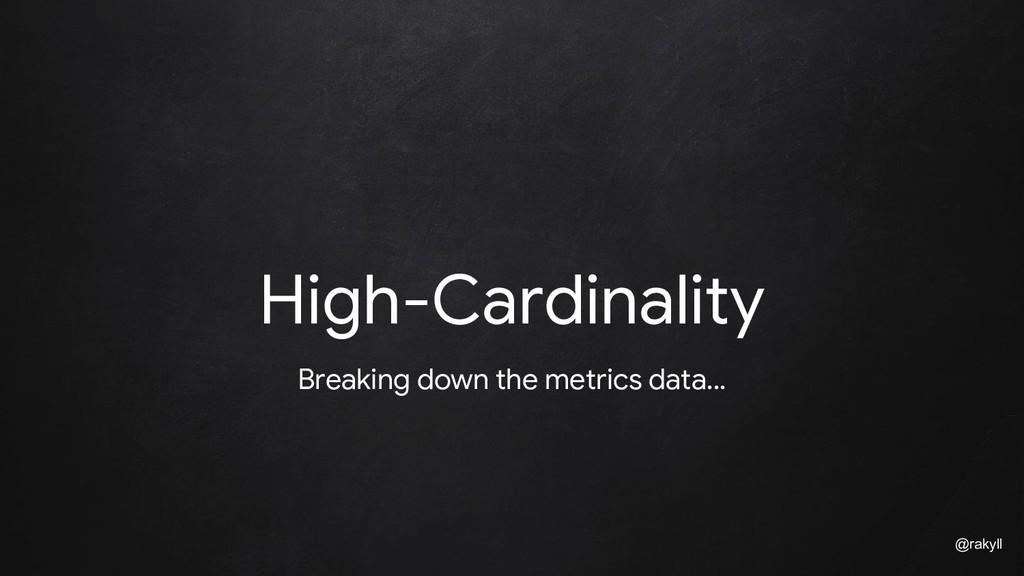 @rakyll High-Cardinality Breaking down the metr...