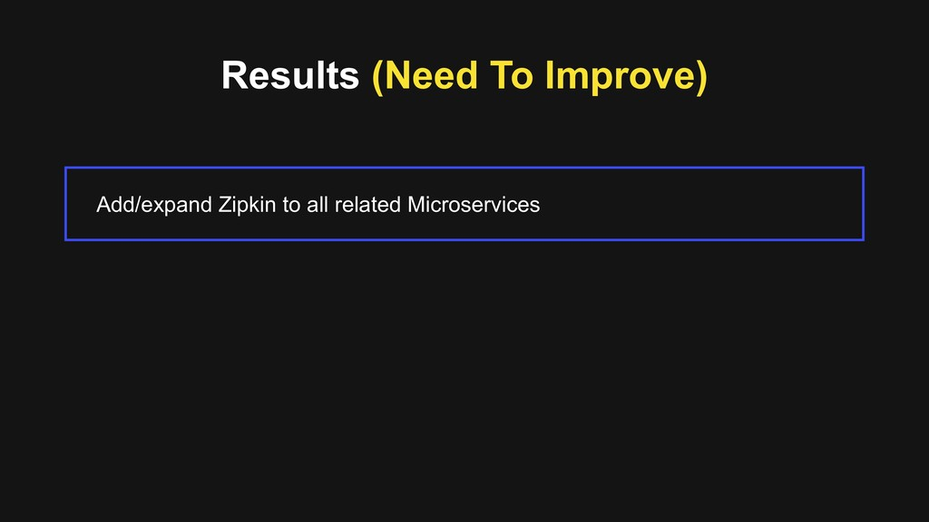 Results (Need To Improve) Add/expand Zipkin to ...