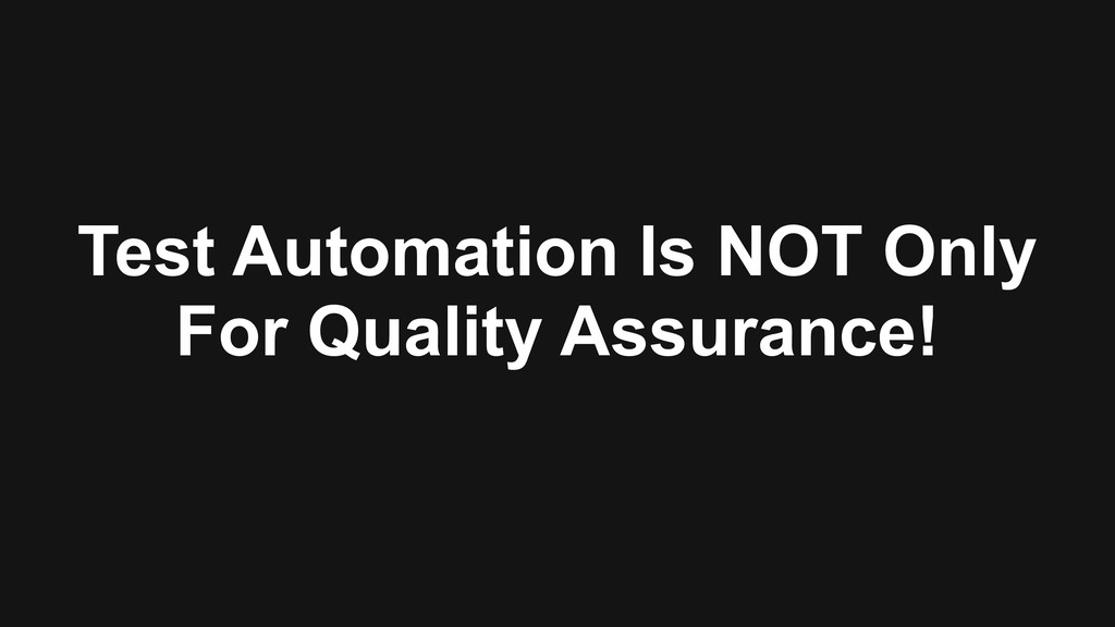 Test Automation Is NOT Only For Quality Assuran...