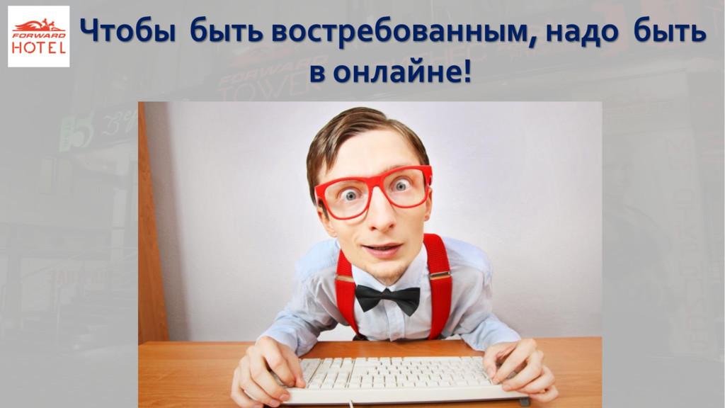 Чтобы быть востребованным, надо быть в онлайне!