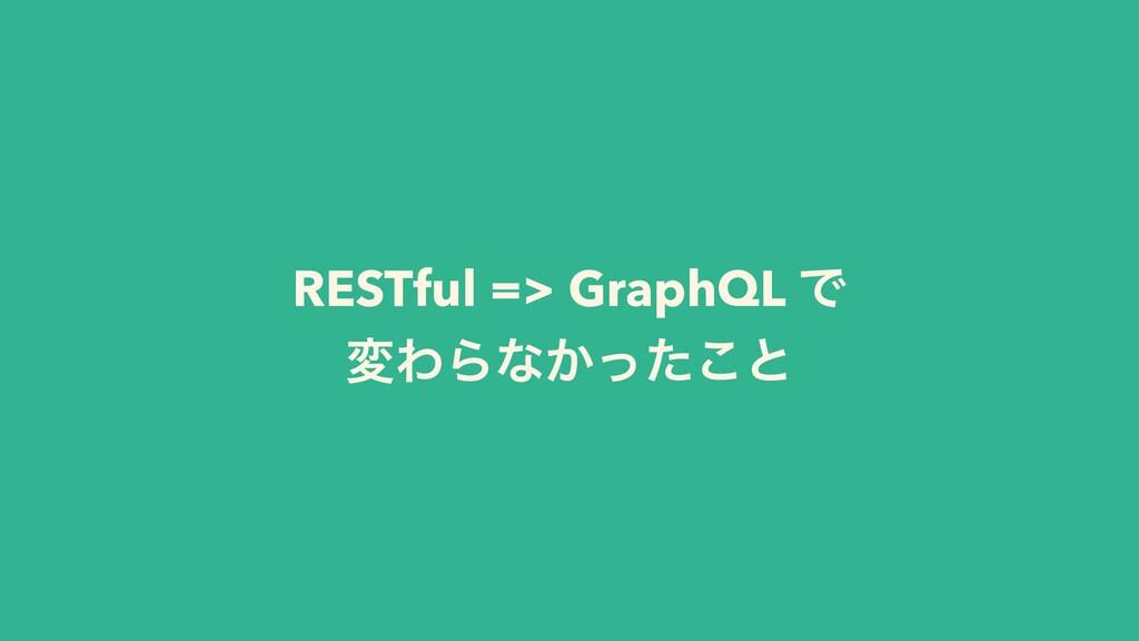 RESTful => GraphQL Ͱ มΘΒͳ͔ͬͨ͜ͱ